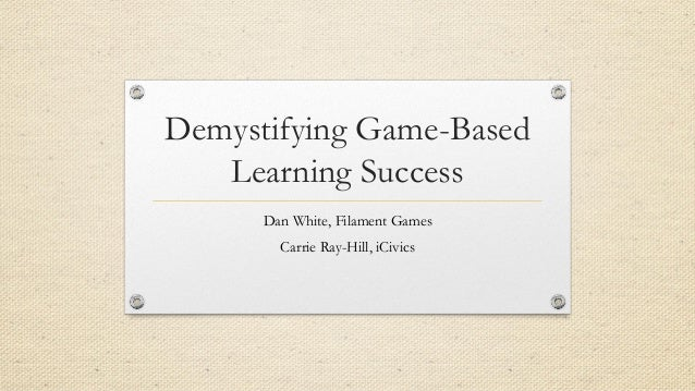 Demystifying Game-Based Learning Success Dan White, Filament Games Carrie Ray-Hill, iCivics