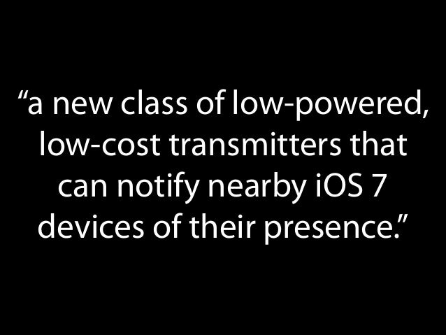 """""""a new class of low-powered, low-cost transmitters that can notify nearby iOS 7 devices of their presence."""""""