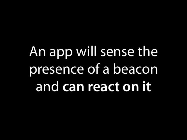 An app will sense the presence of a beacon and can react on it