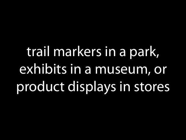 trail markers in a park, exhibits in a museum, or product displays in stores