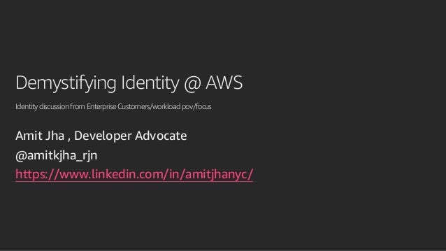 Demystifying Identity @ AWS IdentitydiscussionfromEnterpriseCustomers/workloadpov/focus Amit Jha , Developer Advocate @ami...