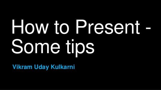 How to Present - Some tips Vikram Uday Kulkarni