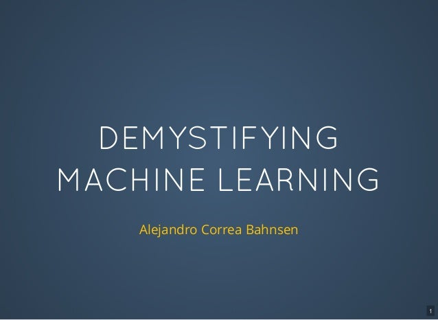 DEMYSTIFYING MACHINE LEARNING Alejandro Correa Bahnsen 1