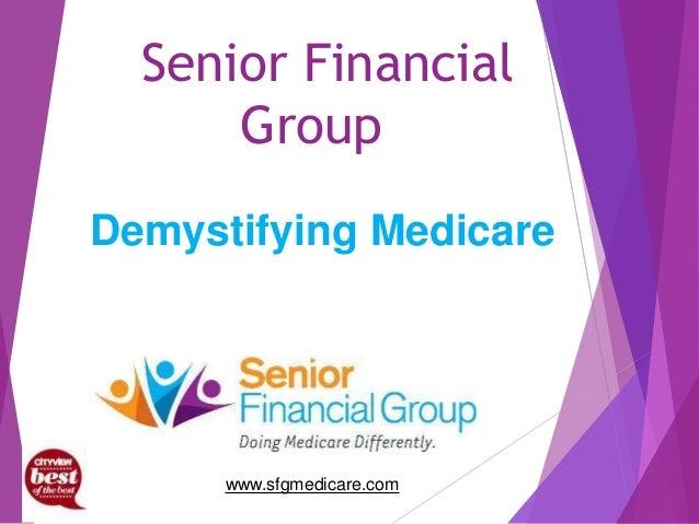Senior Financial Group www.sfgmedicare.com Demystifying Medicare