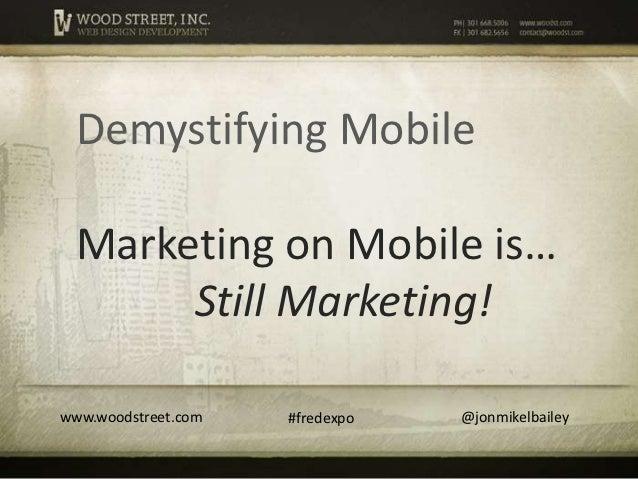 Demystifying Mobile  Marketing on Mobile is…       Still Marketing!www.woodstreet.com   #fredexpo   @jonmikelbailey