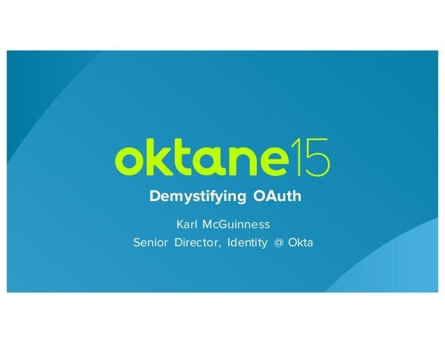 Karl McGuinness Senior Director, Identity @ Okta Demystifying OAuth
