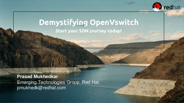 Demystifying OpenVswitch Start your SDN journey today! Prasad Mukhedkar Emerging Technologies Group, Red Hat. pmukhedk@red...