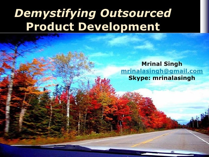 Demystifying Outsourced  Product Development                        Mrinal Singh                mrinalasingh@gmail.com    ...