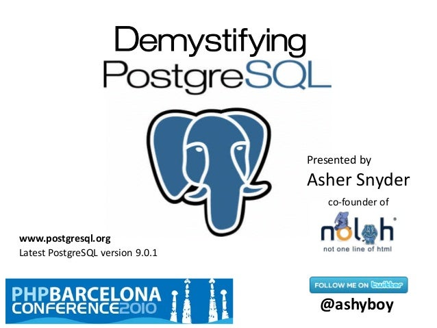 Demystifying Presented by Asher Snyder @ashyboy co-founder of Latest PostgreSQL version 9.0.1 www.postgresql.org