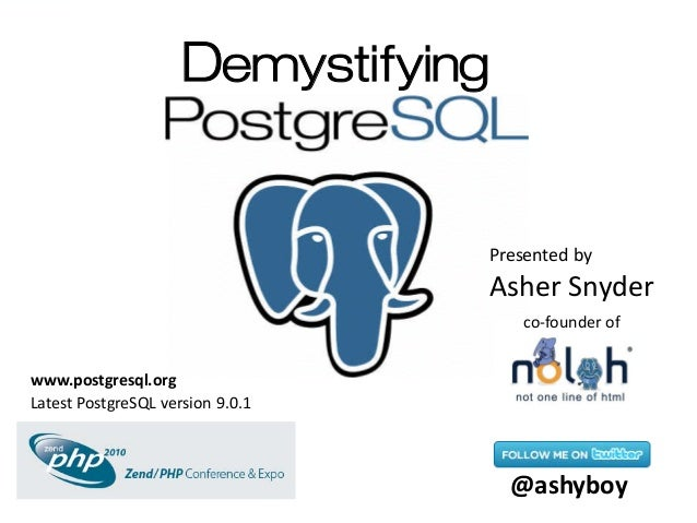 Demystifying Presented by Asher Snyder @ashyboy co-founder of Latest PostgreSQL version 9.0.1 www.postgresql.org