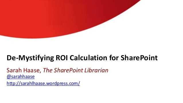 De-Mystifying ROI Calculation for SharePointSarah Haase, The SharePoint Librarian@sarahhaasehttp://sarahlhaase.wordpress.c...
