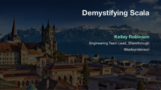 Engineering Team Lead, Sharethrough  @kelleyrobinson Demystifying Scala Kelley Robinson