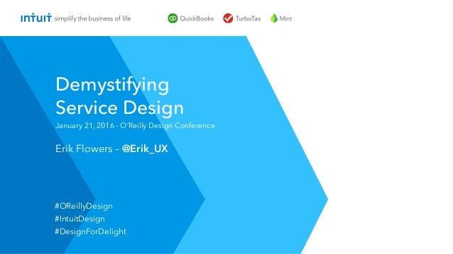 Erik Flowers – @Erik_UX January 21, 2016 - O'Reilly Design Conference Demystifying Service Design #OReillyDesign #IntuitDe...