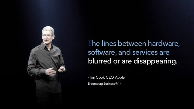 The lines between hardware, software, and services are blurred or are disappearing.  –TimCook,CEO,Apple BloombergBusines...