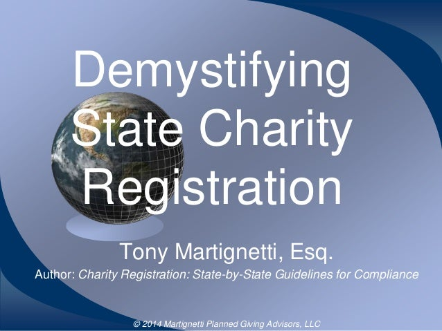 Demystifying State Charity Registration Tony Martignetti, Esq. Author: Charity Registration: State-by-State Guidelines for...