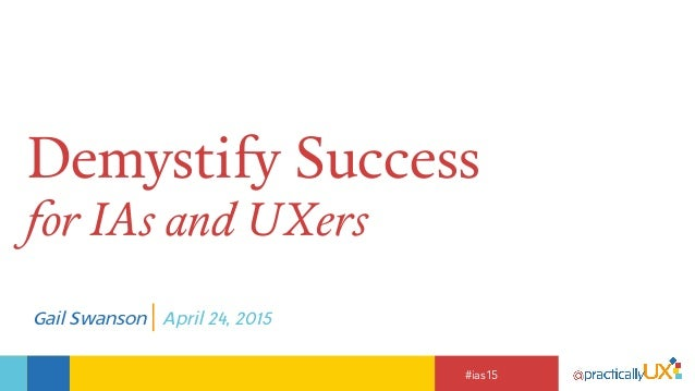 #ias15 Demystify Success for IAs and UXers Gail Swanson | April 24, 2015
