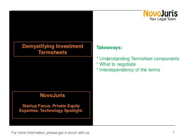 Your Legal Team  Demystifying Investment Termsheets  Takeaways: * Understanding Termsheet components * What to negotiate *...