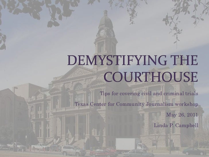 Demystifying the Courthouse<br />Tips for covering civil and criminal trials<br />Texas Center for Community Journalism wo...