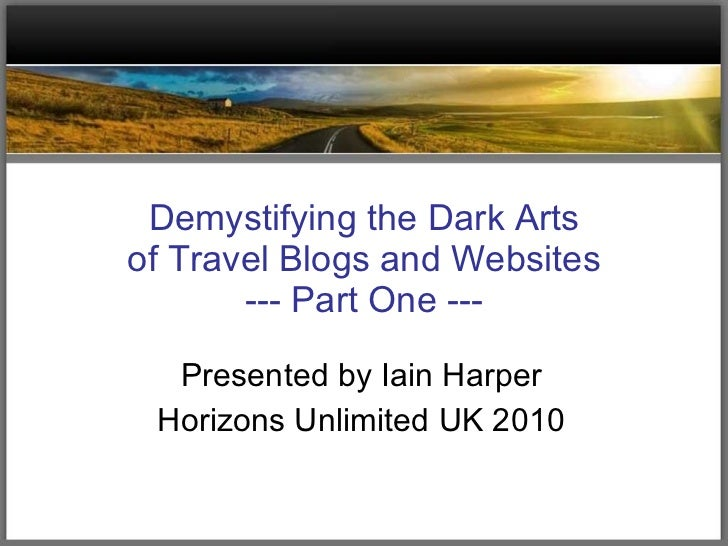 Demystifying the Dark Arts of Travel Blogs and Websites --- Part One --- Presented by Iain Harper Horizons Unlimited UK 2010