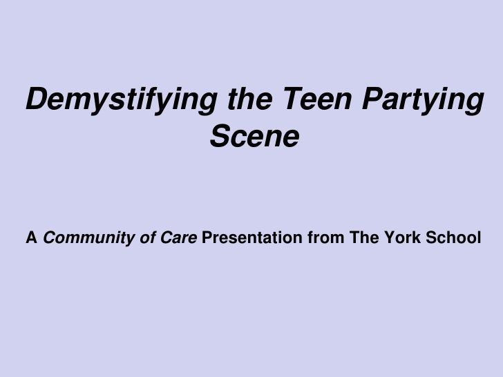 Demystifying the Teen Partying             Scene   A Community of Care Presentation from The York School