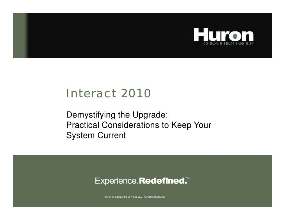 Interact 2010 Demystifying the Upgrade: Practical Considerations to Keep Your System Current              © Huron Consulti...