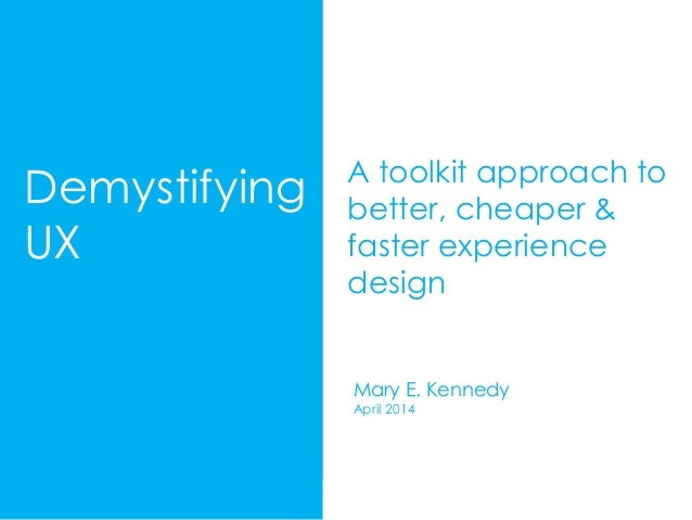 M. E. Kennedy UX Toolkit 2014 Demystifying UX A toolkit approach to better, cheaper & faster experience design Mary E. Ken...
