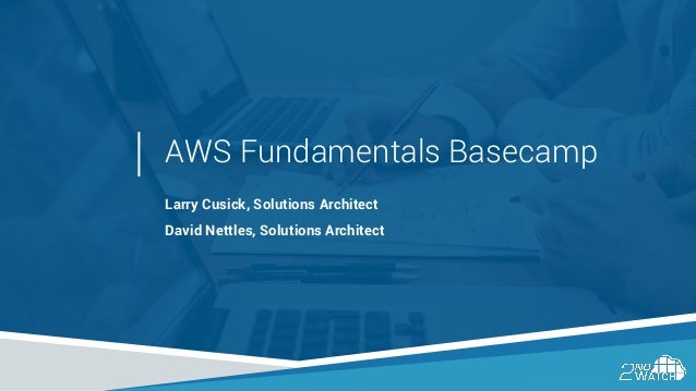 AWS Fundamentals Basecamp Larry Cusick, Solutions Architect David Nettles, Solutions Architect