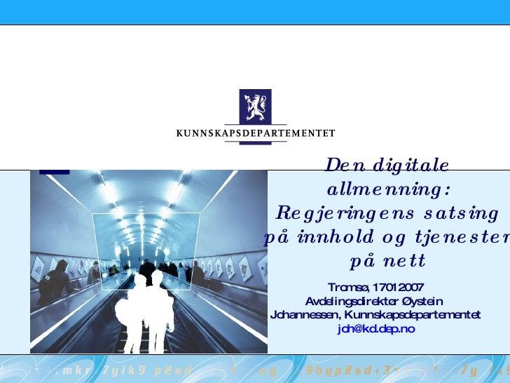Den digitale allmenning: Regjeringens satsing på innhold og tjenester på nett Tromsø, 17012007 Avdelingsdirektør Øystein  ...