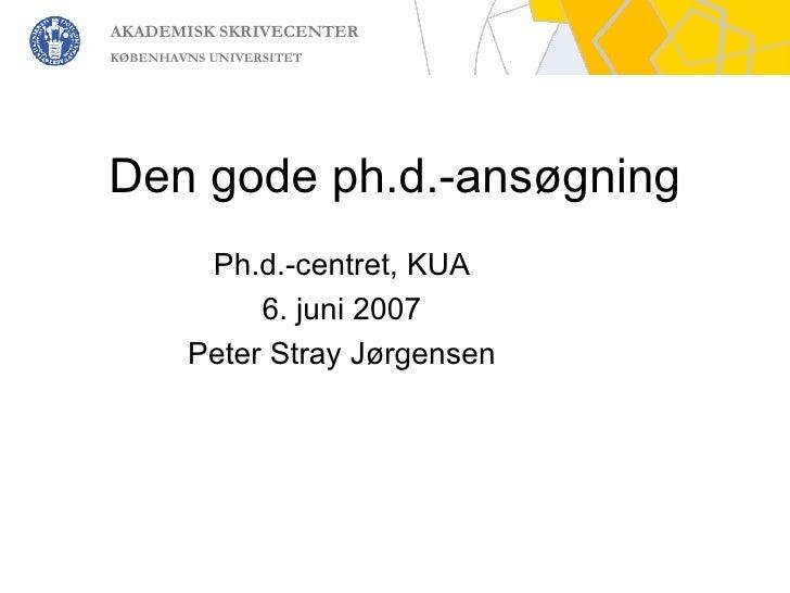 Den gode ph.d.-ansøgning Ph.d.-centret, KUA 6. juni 2007 Peter Stray Jørgensen