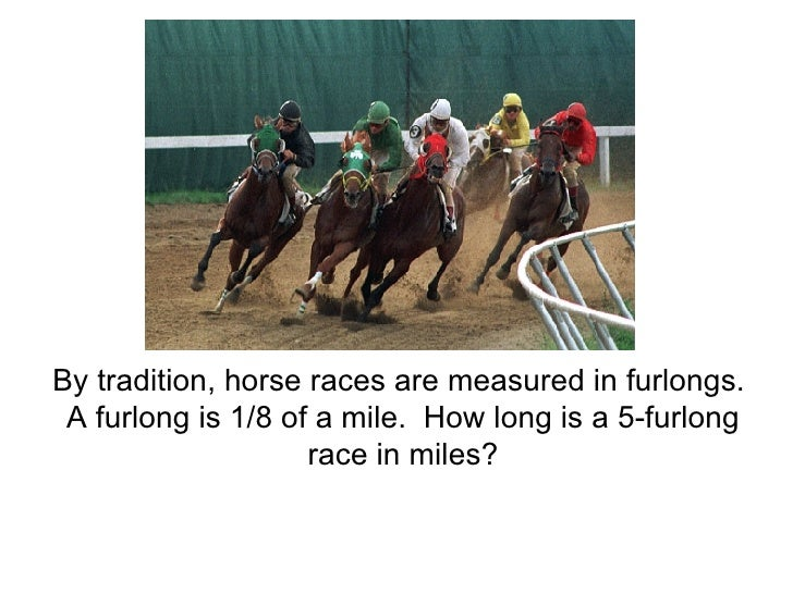 By tradition, horse races are measured in furlongs.  A furlong is 1/8 of a mile.  How long is a 5-furlong race in miles?