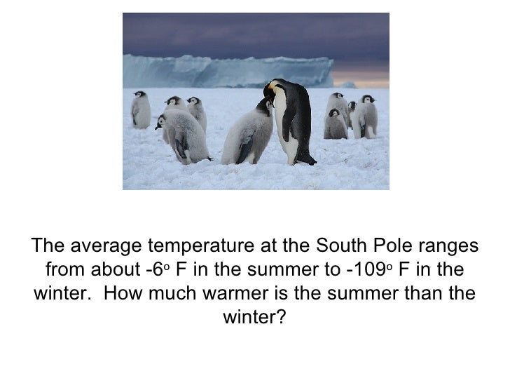 The average temperature at the South Pole ranges from about -6 o  F in the summer to -109 o  F in the winter.  How much wa...