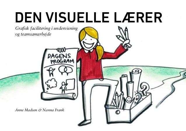 1  DEN VISUELLE LÆRER  Grafisk facilitering i undervisning  og teamsamarbejde  Anne Madsen & Nanna Frank