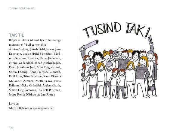 130  7. KOM GODT I GANG  TAK TIL  Bogen er blevet til med hjælp fra mange mennesker. Vi vil gerne takke:  Anders Sinberg, ...