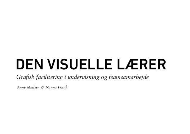 DEN VISUELLE LÆRER  Anne Madsen & Nanna Frank  Grafisk facilitering i undervisning og teamsamarbejde