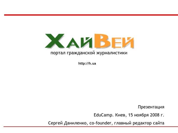 портал гражданской журналистики http://h.ua Презентация EduCamp.  Киев, 15 ноября 2008   г. Сергей Даниленко,  co-founder,...