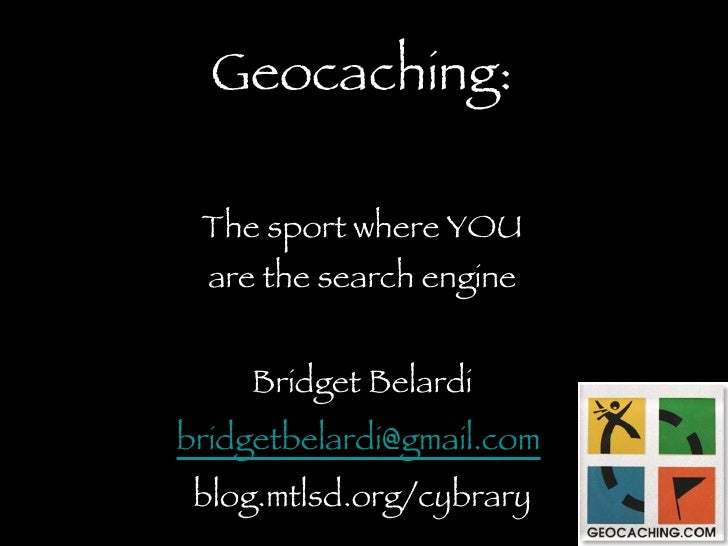 Geocaching: The sport where YOU are the search engine <ul><li>Bridget Belardi </li></ul><ul><li>[email_address]   </li></u...