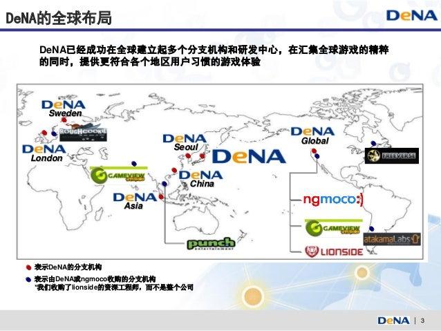 DeNA的全球布局   DeNA已经成功在全球建立起多个分支机构和研发中心,在汇集全球游戏的精粹   的同时,提供更符合各个地区用户习惯的游戏体验     Sweden                                     G...