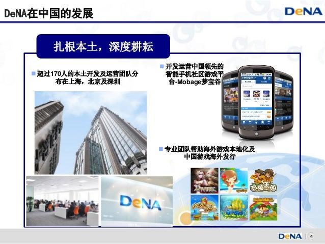 DeNA在中国的发展     扎根本土,深度耕耘                         开发运营中国领先的   超过170人的本土开发及运营团队分     智能手机社区游戏平       布在上海,北京及深圳         台-...