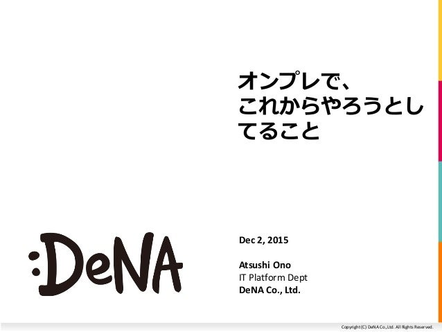 Copyright (C) DeNA Co.,Ltd. All Rights Reserved. オンプレで、 これからやろうとし てること Dec 2, 2015 Atsushi Ono IT Platform Dept DeNA Co., ...