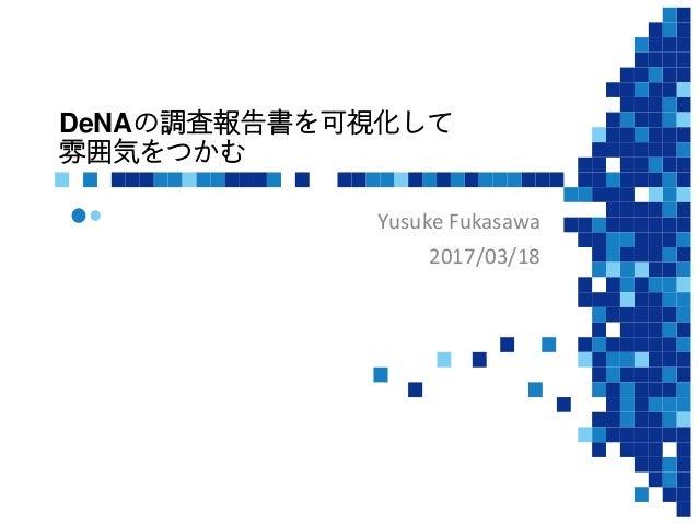 DeNAの調査報告書を可視化して 雰囲気をつかむ Yusuke Fukasawa 2017/03/18