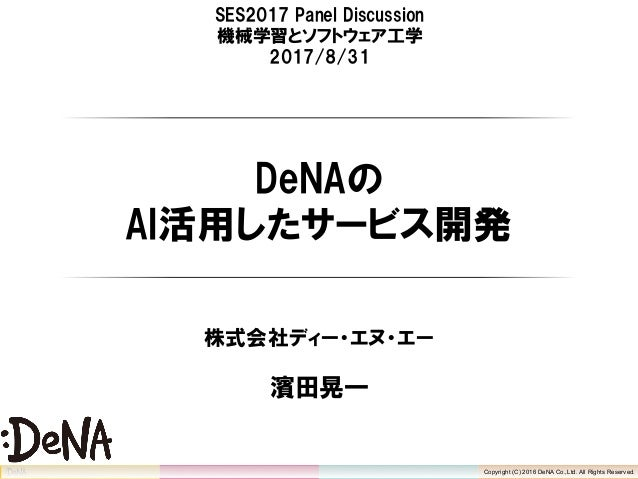 Copyright (C) 2016 DeNA Co.,Ltd. All Rights Reserved. SES2017 Panel Discussion 機械学習とソフトウェア工学 2017/8/31 DeNAの AI活用したサービス開発 ...