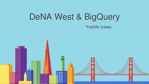 DeNA West & BigQuery Yoshiki Izawa