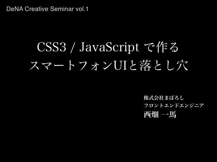 DeNA Creative Seminar vol.1        CSS3 / JavaScript で作る       スマートフォンUIと落とし穴                              株式会社まぼろし       ...