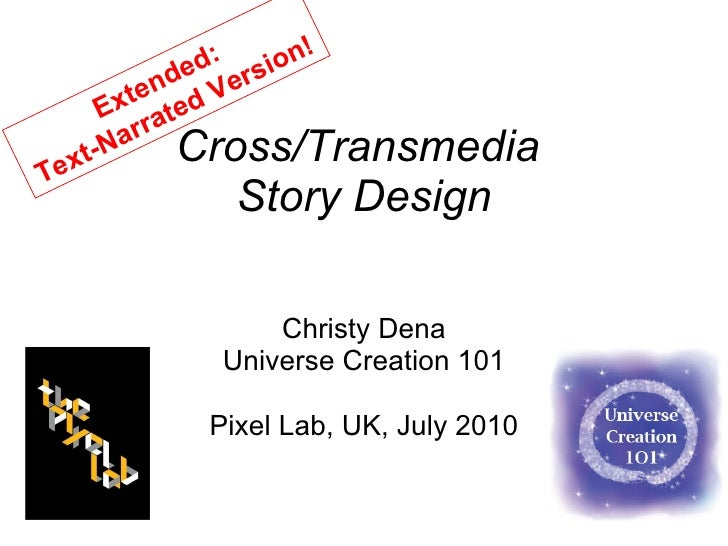 Cross/Transmedia  Story Design Christy Dena Universe Creation 101 Pixel Lab, UK, July 2010 Extended:  Text-Narrated Version!