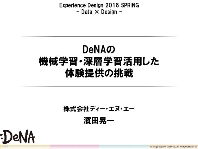Copyright (C) 2016 DeNA Co.,Ltd. All Rights Reserved. Experience Design 2016 SPRING - Data × Design - DeNAの 機械学習・深層学習活用した ...