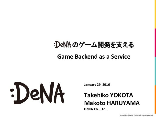 Copyright © DeNA Co.,Ltd. All Rights Reserved. January 29, 2016 Takehiko YOKOTA Makoto HARUYAMA DeNA Co., Ltd. のゲーム開発を支える ...