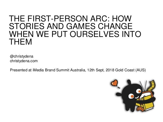 THE FIRST-PERSON ARC: HOW STORIES AND GAMES CHANGE WHEN WE PUT OURSELVES INTO THEM @christydena christydena.com Presented ...