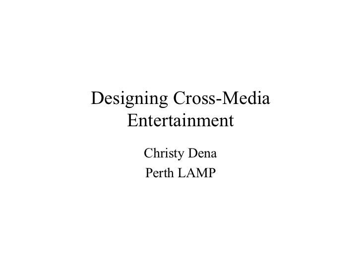 Designing Cross-Media     Entertainment       Christy Dena       Perth LAMP