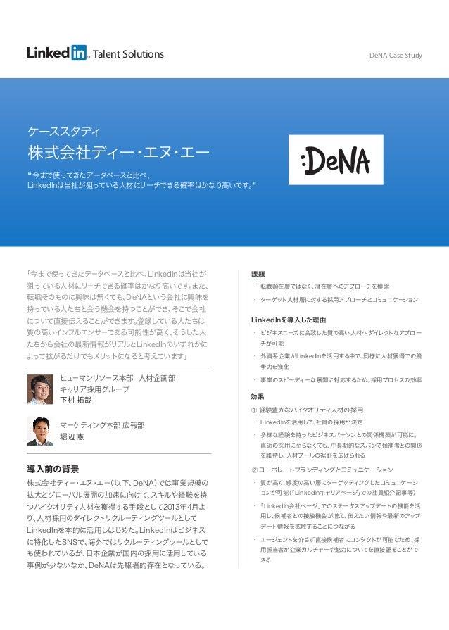 Talent Solutions  DeNA Case Study  ケーススタディ  株式会社ディー エヌ エー ・ ・ 今まで使ってきたデータベースと比べ、 LinkedInは当社が狙っている人材にリーチできる確率はかなり高いです。  「今...