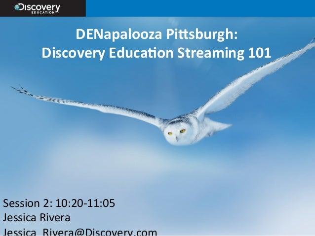 DENapalooza  Pi,sburgh:     Discovery  Educa9on  Streaming  101   Session  2:  10:20-‐11:05   Jessica...
